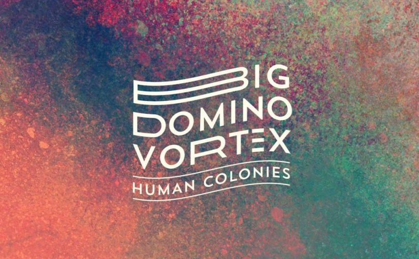 Human Colonies – Big Domino Vortex (2017)